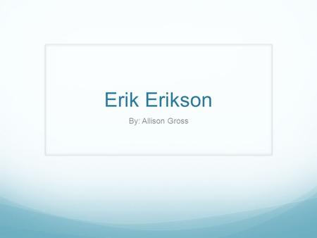 Erik Erikson By: Allison Gross. Erik Erikson was a psychosocial theorist who was heavily influenced by Sigmund Freud. He studied the impact of external.