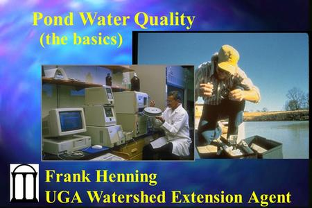 Pond Water Quality (the basics) Frank Henning UGA Watershed Extension Agent.
