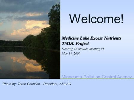 Minnesota Pollution Control Agency Welcome! Medicine Lake Excess Nutrients TMDL Project Steering Committee Meeting #5 May 14, 2009 Photo by: Terrie Christian—President,