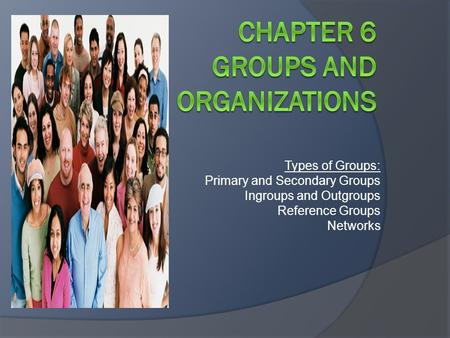 Types of Groups: Primary and Secondary Groups Ingroups and Outgroups Reference Groups Networks.