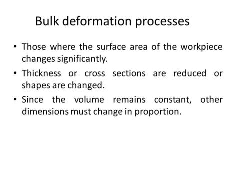 Bulk deformation processes Those where the surface area of the workpiece changes significantly. Thickness or cross sections are reduced or shapes are changed.