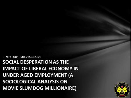 HENDY PURNOMO, 2250405020 SOCIAL DESPERATION AS THE IMPACT OF LIBERAL ECONOMY IN UNDER AGED EMPLOYMENT (A SOCIOLOGICAL ANALYSIS ON MOVIE SLUMDOG MILLIONAIRE)