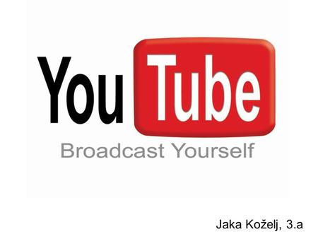 Jaka Koželj, 3.a. Generally about YouTube A video sharing website Youtube HQ is situated in San Bruno, CA It uses Adobe Flash Video for viewing different.