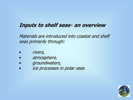 Inputs to shelf seas- an overview Materials are introduced into coastal and shelf seas primarily through: rivers, atmosphere, groundwaters, ice processes.