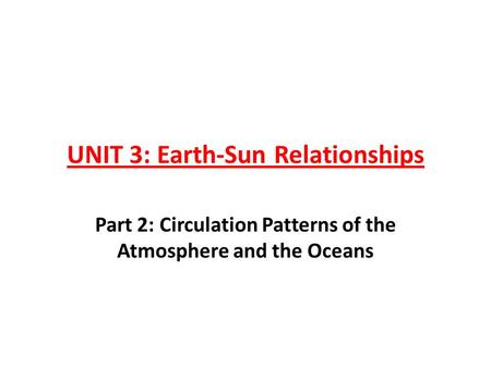 UNIT 3: Earth-Sun Relationships Part 2: Circulation Patterns of the Atmosphere and the Oceans.