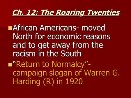 Ch. 12: The Roaring Twenties African Americans- moved North for economic reasons and to get away from the racism in the South African Americans- moved.