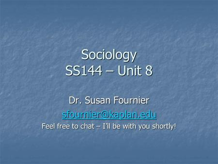 Sociology SS144 – Unit 8 Dr. Susan Fournier Feel free to chat – I'll be with you shortly!