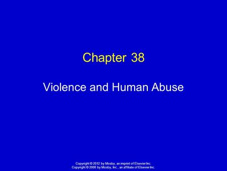 1 Copyright © 2012 by Mosby, an imprint of Elsevier Inc. Copyright © 2008 by Mosby, Inc., an affiliate of Elsevier Inc. Chapter 38 Violence and Human Abuse.