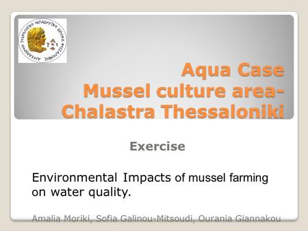 Aqua Case Mussel culture area- Chalastra Thessaloniki Exercise Environmental Impacts of mussel farming o n water quality. Amalia Moriki, Sofia Galinou-Mitsoudi,