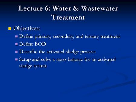 Lecture 6: Water & Wastewater Treatment Objectives: Objectives: Define primary, secondary, and tertiary treatment Define primary, secondary, and tertiary.