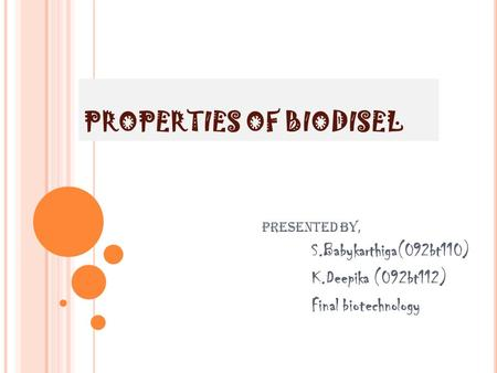 PROPERTIES OF BIODISEL Presented by, S.Babykarthiga(092bt110) K.Deepika (092bt112) Final biotechnology.