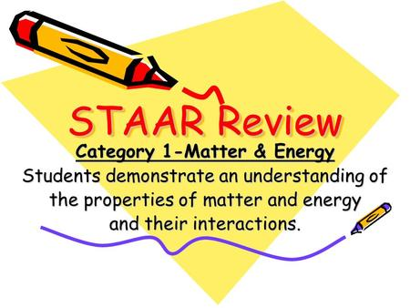 STAAR Review Category 1-Matter & Energy Students demonstrate an understanding of the properties of matter and energy and their interactions.