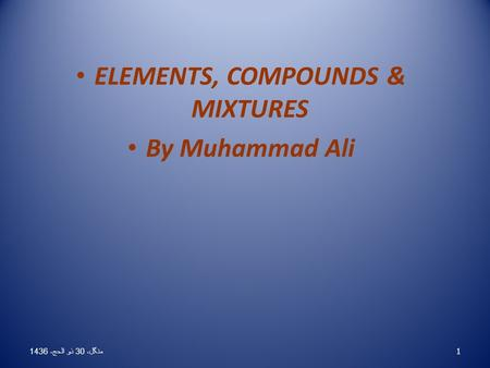 ELEMENTS, COMPOUNDS & MIXTURES By Muhammad Ali 1 منگل، 30 ذو الحج، 1436 منگل، 30 ذو الحج، 1436 منگل، 30 ذو الحج، 1436 منگل، 30 ذو الحج، 1436 منگل، 30 ذو.