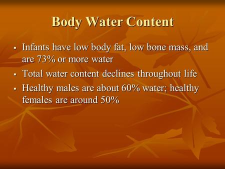 Body Water Content  Infants have low body fat, low bone mass, and are 73% or more water  Total water content declines throughout life  Healthy males.