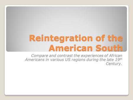 Reintegration of the American South Compare and contrast the experiences of African Americans in various US regions during the late 19 th Century.