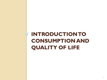 INTRODUCTION TO CONSUMPTION AND QUALITY OF LIFE 1.