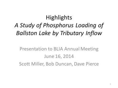 Highlights A Study of Phosphorus Loading of Ballston Lake by Tributary Inflow Presentation to BLIA Annual Meeting June 16, 2014 Scott Miller, Bob Duncan,