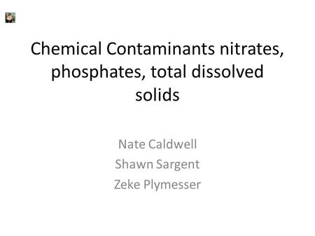 Chemical Contaminants nitrates, phosphates, total dissolved solids Nate Caldwell Shawn Sargent Zeke Plymesser.