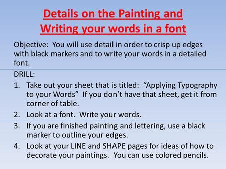 Details on the Painting and Writing your words in a font Objective: You will use detail in order to crisp up edges with black markers and to write your.