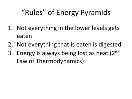 """Rules"" of Energy Pyramids 1.Not everything in the lower levels gets eaten 2.Not everything that is eaten is digested 3.Energy is always being lost as."
