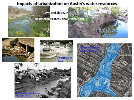 Impacts of urbanization on Austin's water resources Austin, 1981, Shoal Creek near 12 th Street Area inundated by 1981 flood in Austin Wastewater leak.