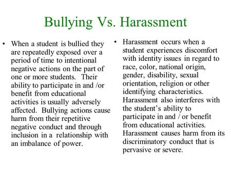 Bullying Vs. Harassment When a student is bullied they are repeatedly exposed over a period of time to intentional negative actions on the part of one.