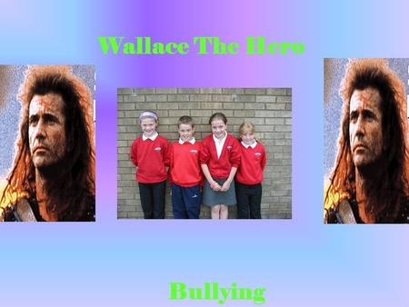 Wallace The Hero Bullying. We chose our group name (Wallace`s Army,) because we are doing a power point presentation on Wallace.