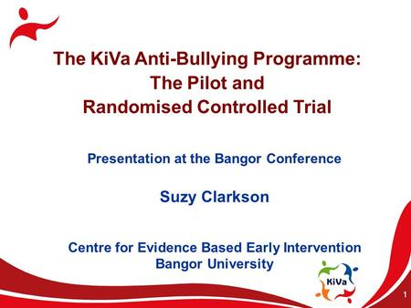1 The KiVa Anti-Bullying Programme: The Pilot and Randomised Controlled Trial Presentation at the Bangor Conference Suzy Clarkson Centre for Evidence Based.