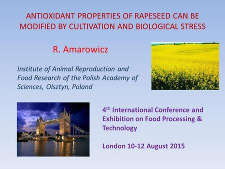 ANTIOXIDANT PROPERTIES OF RAPESEED CAN BE MODIFIED BY CULTIVATION AND BIOLOGICAL STRESS R. Amarowicz Institute of Animal Reproduction and Food Research.