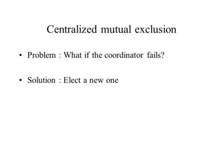 Centralized mutual exclusion Problem : What if the coordinator fails? Solution : Elect a new one.
