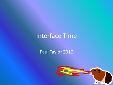 Interface Time Paul Taylor 2010. The Interface As seen by Ed Byrne Player Interface Game Core Mechanics.