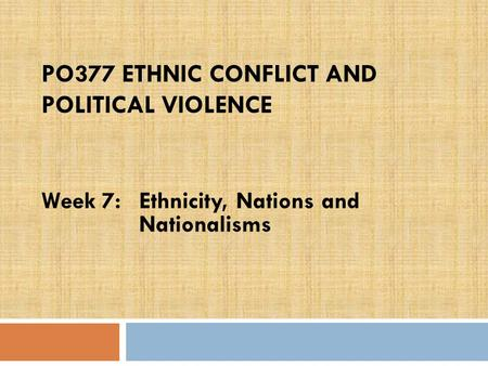PO377 ETHNIC CONFLICT AND POLITICAL VIOLENCE Week 7:Ethnicity, Nations and Nationalisms.