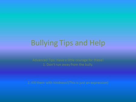 Bullying Tips and Help Advanced Tips: Have a little courage for these! 1. Don't run away from the bully. 2. Kill them with kindness!(This is just an expression)