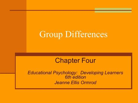 Group Differences Chapter Four Educational Psychology: Developing Learners 6th edition Jeanne Ellis Ormrod.