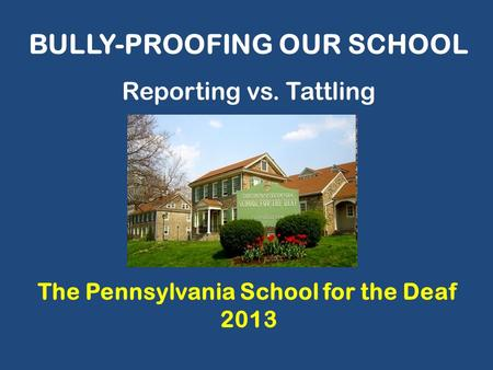 BULLY-PROOFING OUR SCHOOL The Pennsylvania School for the Deaf 2013 Reporting vs. Tattling.