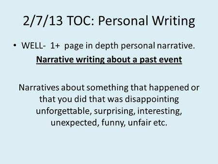 2/7/13 TOC: Personal Writing WELL- 1+ page in depth personal narrative. Narrative writing about a past event Narratives about something that happened.