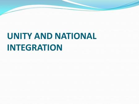 UNITY AND NATIONAL INTEGRATION. Concepts of Unity and Integration National unity generally refers to the uniting of various groups that have different.