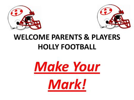 WELCOME PARENTS & PLAYERS HOLLY FOOTBALL Make Your Mark!