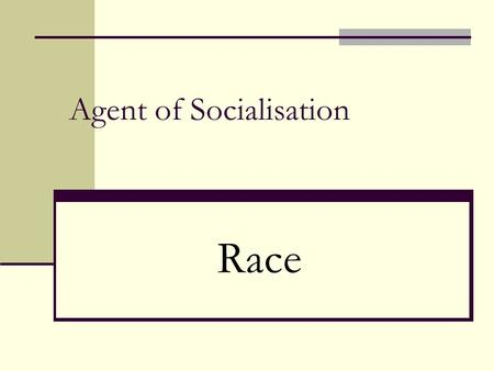Agent of Socialisation Race. Race vs Ethnicity Is the child of a biracial couple (black and white) black or white? Mixed? Is Judaism a religion or an.