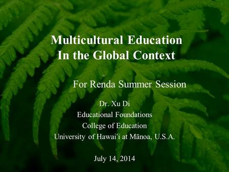 Multicultural Education In the Global Context Dr. Xu Di Educational Foundations College of Education University of Hawai ' i at Mānoa, U.S.A. July 14,