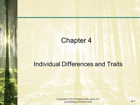 Copyright © 2012 Pearson Education, Inc. publishing as Prentice Hall 4-1 Chapter 4 Individual Differences and Traits.