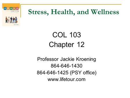 Stress, Health, and Wellness COL 103 Chapter 12 Professor Jackie Kroening 864-646-1430 864-646-1425 (PSY office) www.lifetour.com.
