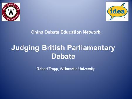 Judging British Parliamentary Debate Robert Trapp, Willamette University China Debate Education Network: