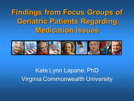 Findings from Focus Groups of Geriatric Patients Regarding Medication Issues Kate Lynn Lapane, PhD Virginia Commonwealth University.
