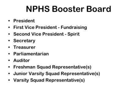 NPHS Booster Board President First Vice President - Fundraising Second Vice President - Spirit Secretary Treasurer Parliamentarian Auditor Freshman Squad.