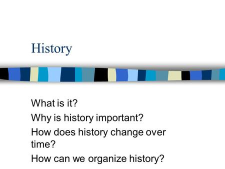 History What is it? Why is history important? How does history change over time? How can we organize history?