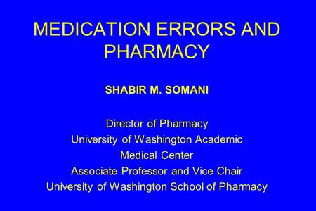 MEDICATION ERRORS AND PHARMACY SHABIR M. SOMANI Director of Pharmacy University of Washington Academic Medical Center Associate Professor and Vice Chair.