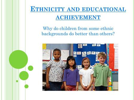 E THNICITY AND EDUCATIONAL ACHIEVEMENT Why do children from some ethnic backgrounds do better than others?