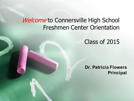 Welcome to Connersville High School Freshmen Center Orientation Class of 2015 Dr. Patricia Flowers Principal.