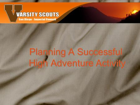 Planning A Successful High Adventure Activity. Why do them? They create an experience in living and cooperating with others while providing an exciting.